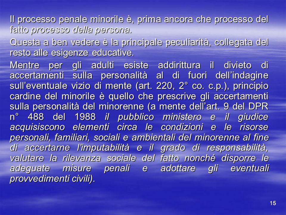 15 Il processo penale minorile è, prima ancora che processo del fatto processo della persona. Questa a ben vedere è la principale peculiarità, collega