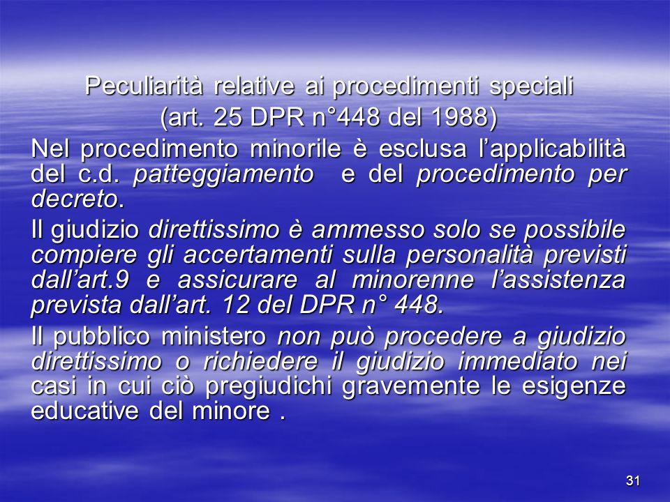 31 Peculiarità relative ai procedimenti speciali (art. 25 DPR n°448 del 1988) Nel procedimento minorile è esclusa l'applicabilità del c.d. patteggiame