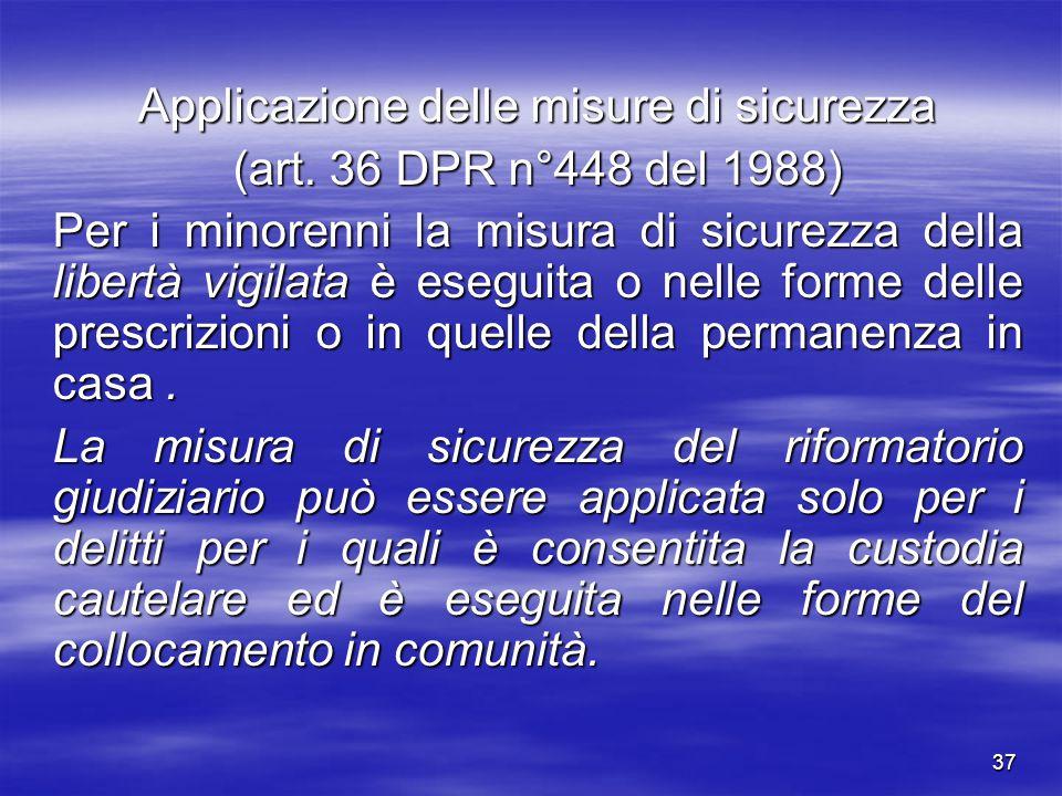 37 Applicazione delle misure di sicurezza (art. 36 DPR n°448 del 1988) Per i minorenni la misura di sicurezza della libertà vigilata è eseguita o nell