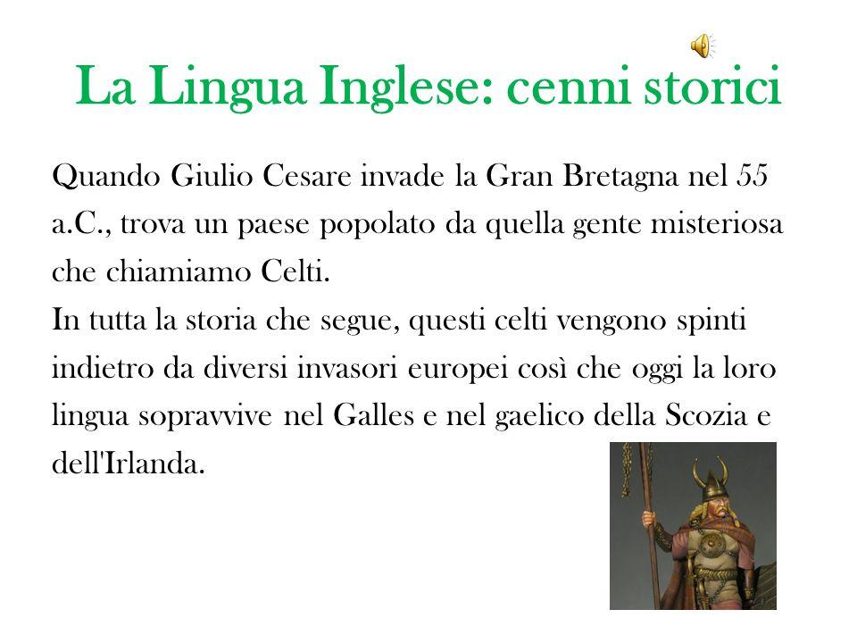 La Lingua Inglese: cenni storici Quando Giulio Cesare invade la Gran Bretagna nel 55 a.C., trova un paese popolato da quella gente misteriosa che chiamiamo Celti.