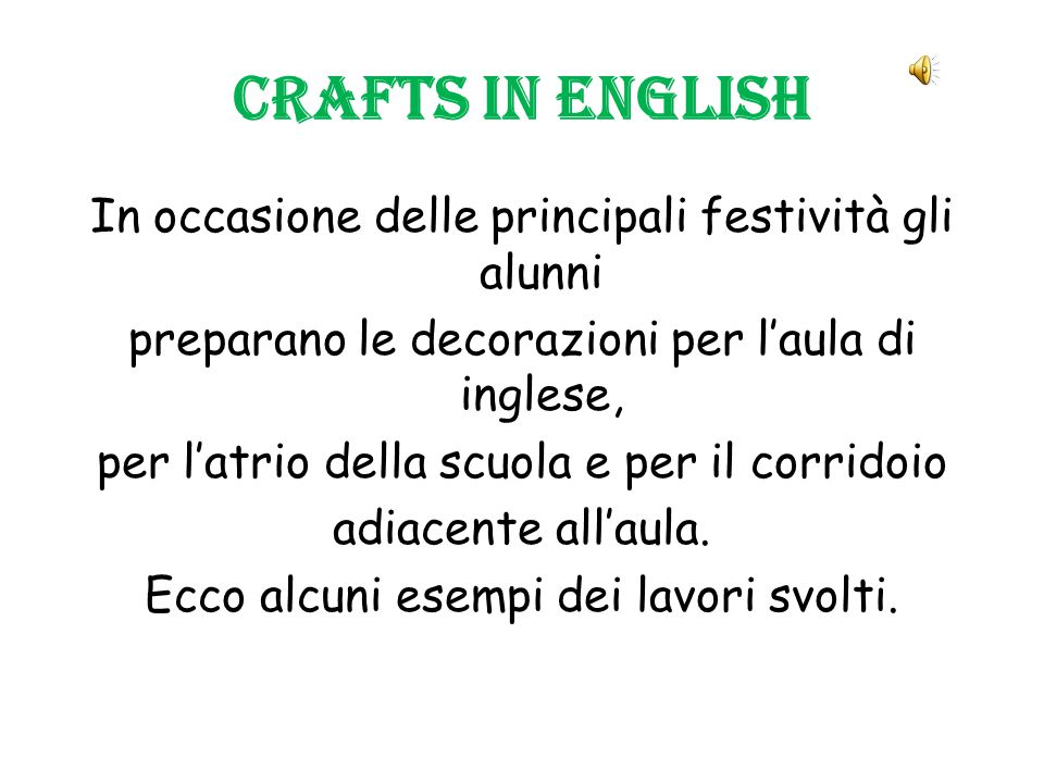 Crafts in English In occasione delle principali festività gli alunni preparano le decorazioni per l'aula di inglese, per l'atrio della scuola e per il corridoio adiacente all'aula.