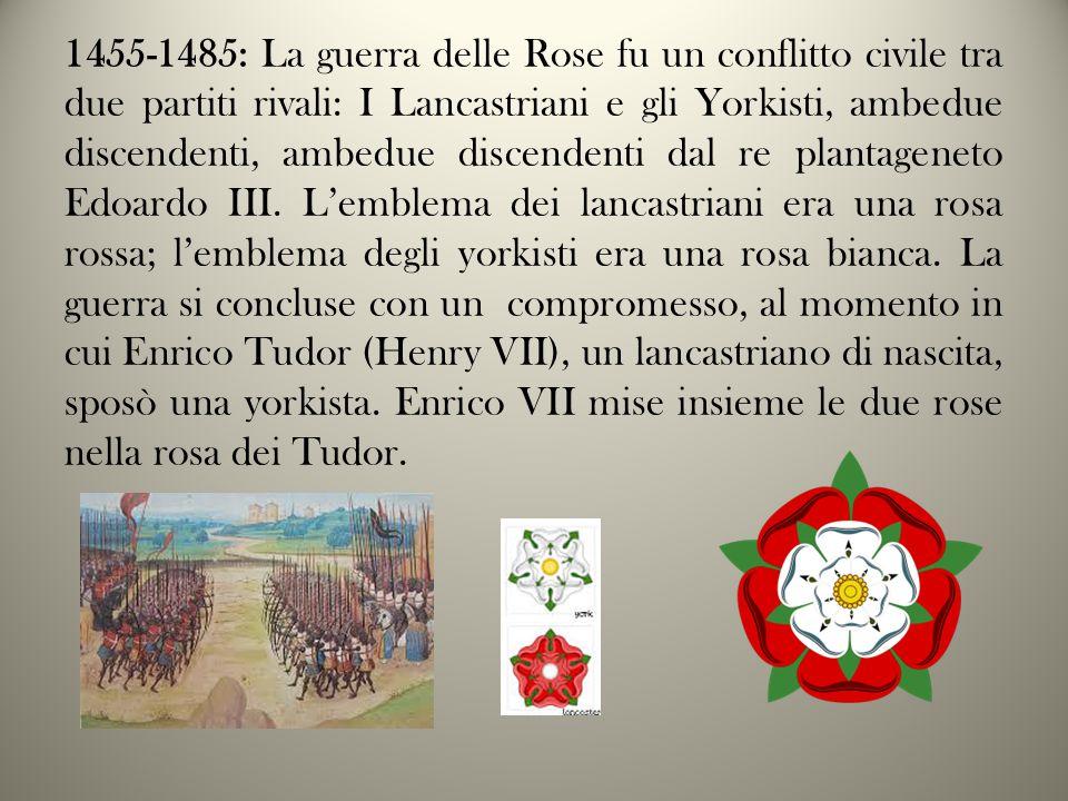1455-1485: La guerra delle Rose fu un conflitto civile tra due partiti rivali: I Lancastriani e gli Yorkisti, ambedue discendenti, ambedue discendenti dal re plantageneto Edoardo III.