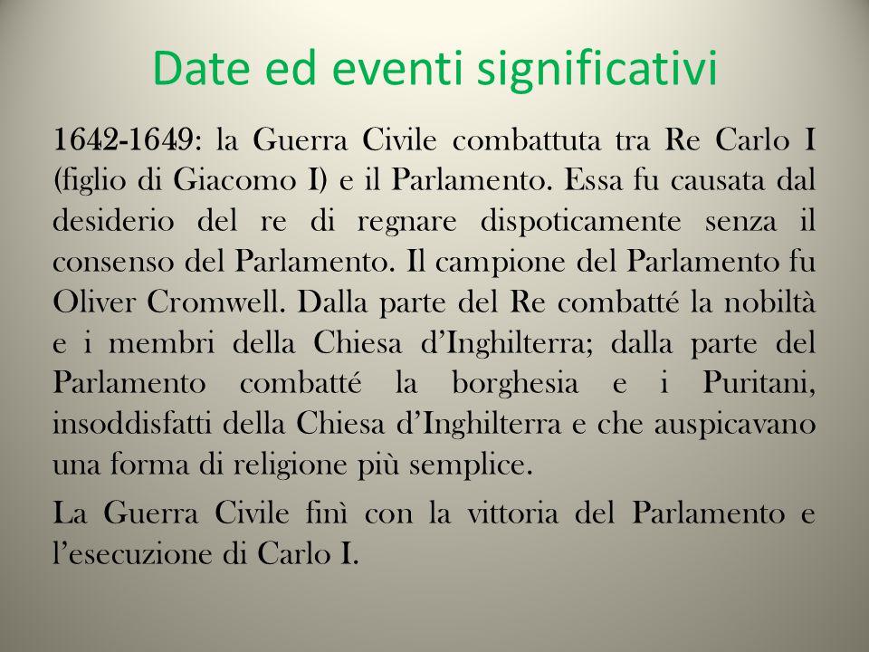 Date ed eventi significativi 1642-1649: la Guerra Civile combattuta tra Re Carlo I (figlio di Giacomo I) e il Parlamento.