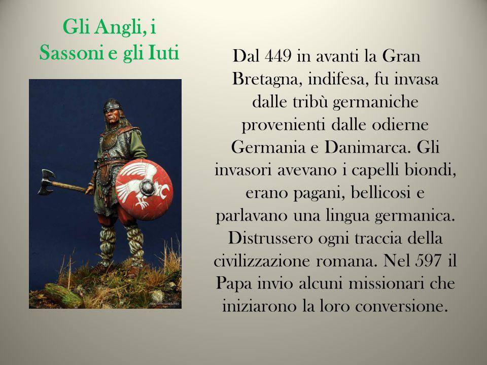 Gli Angli, i Sassoni e gli Iuti Dal 449 in avanti la Gran Bretagna, indifesa, fu invasa dalle tribù germaniche provenienti dalle odierne Germania e Danimarca.