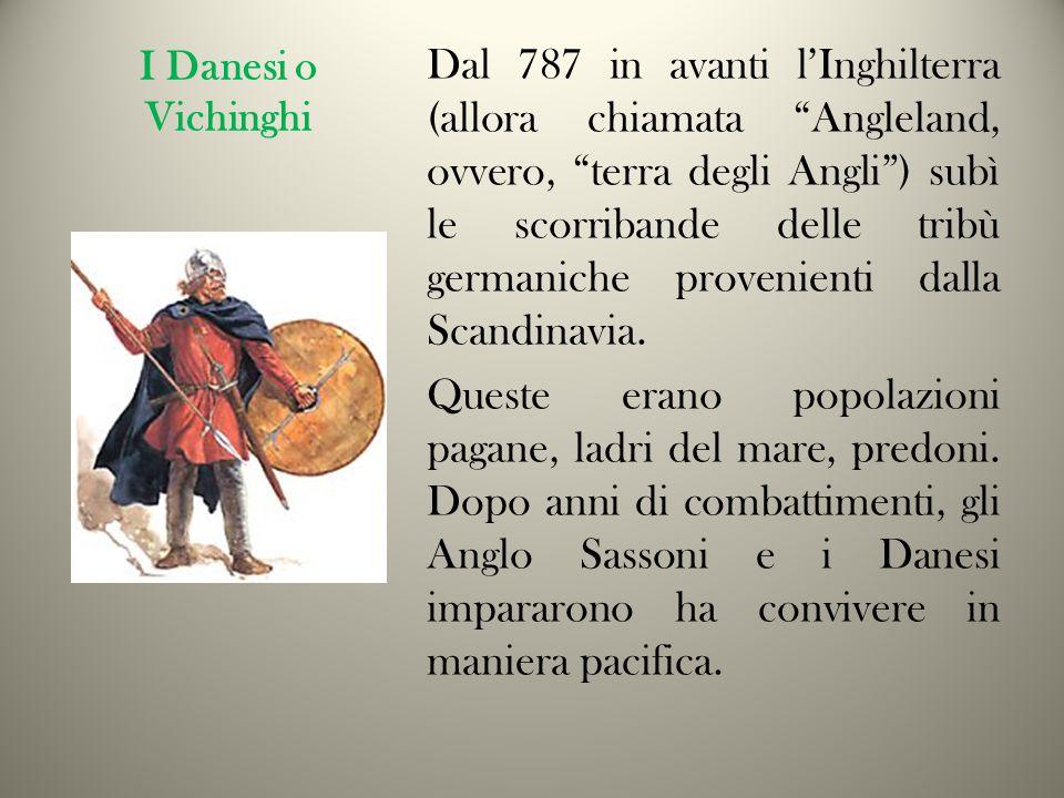 I Danesi o Vichinghi Dal 787 in avanti l'Inghilterra (allora chiamata Angleland, ovvero, terra degli Angli ) subì le scorribande delle tribù germaniche provenienti dalla Scandinavia.