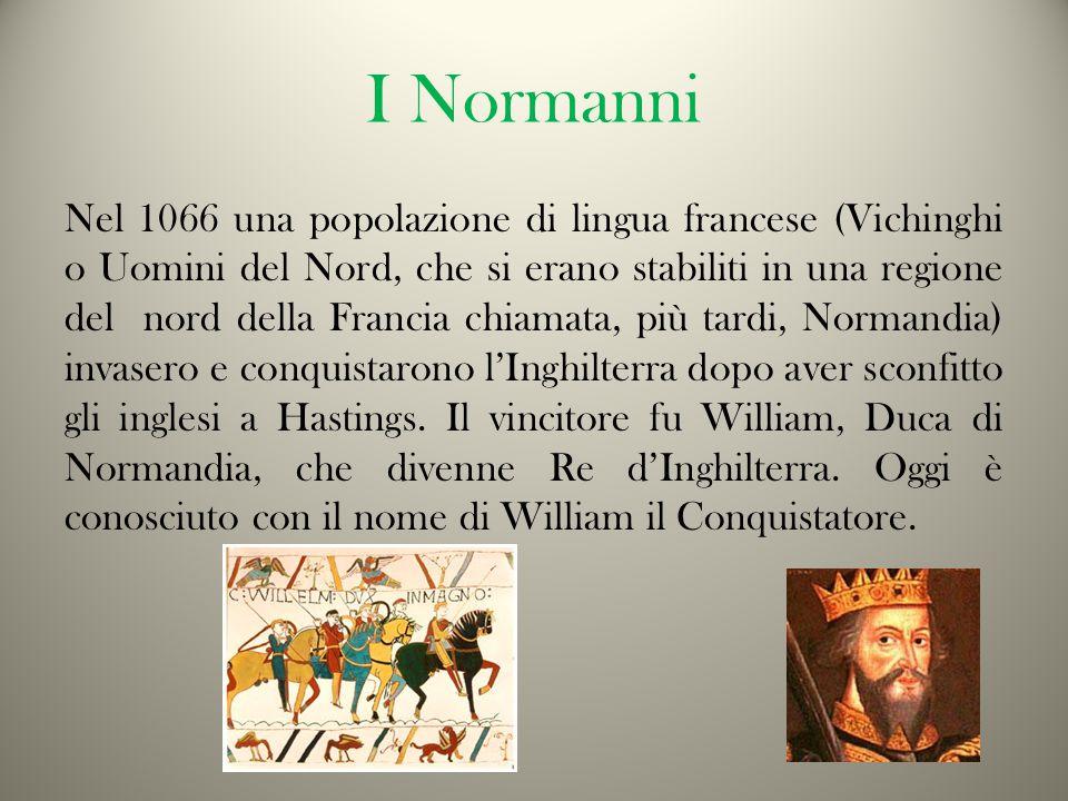 I Normanni Nel 1066 una popolazione di lingua francese (Vichinghi o Uomini del Nord, che si erano stabiliti in una regione del nord della Francia chiamata, più tardi, Normandia) invasero e conquistarono l'Inghilterra dopo aver sconfitto gli inglesi a Hastings.