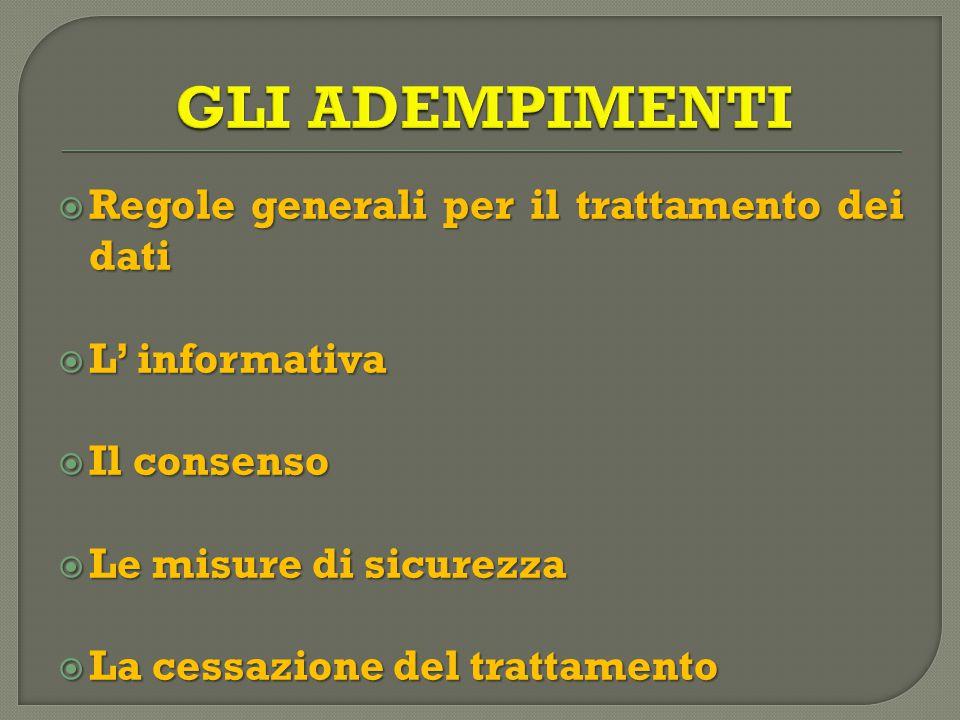  Regole generali per il trattamento dei dati  L' informativa  Il consenso  Le misure di sicurezza  La cessazione del trattamento
