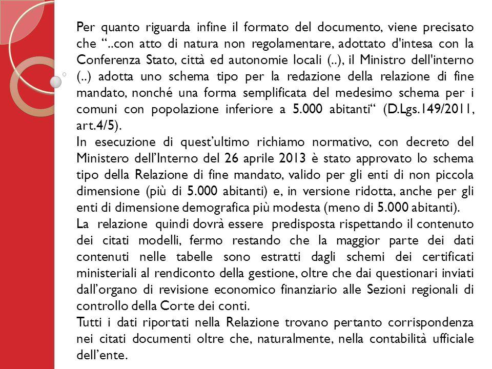 Per quanto riguarda infine il formato del documento, viene precisato che ..con atto di natura non regolamentare, adottato d intesa con la Conferenza Stato, città ed autonomie locali (..), il Ministro dell interno (..) adotta uno schema tipo per la redazione della relazione di fine mandato, nonché una forma semplificata del medesimo schema per i comuni con popolazione inferiore a 5.000 abitanti (D.Lgs.149/2011, art.4/5).