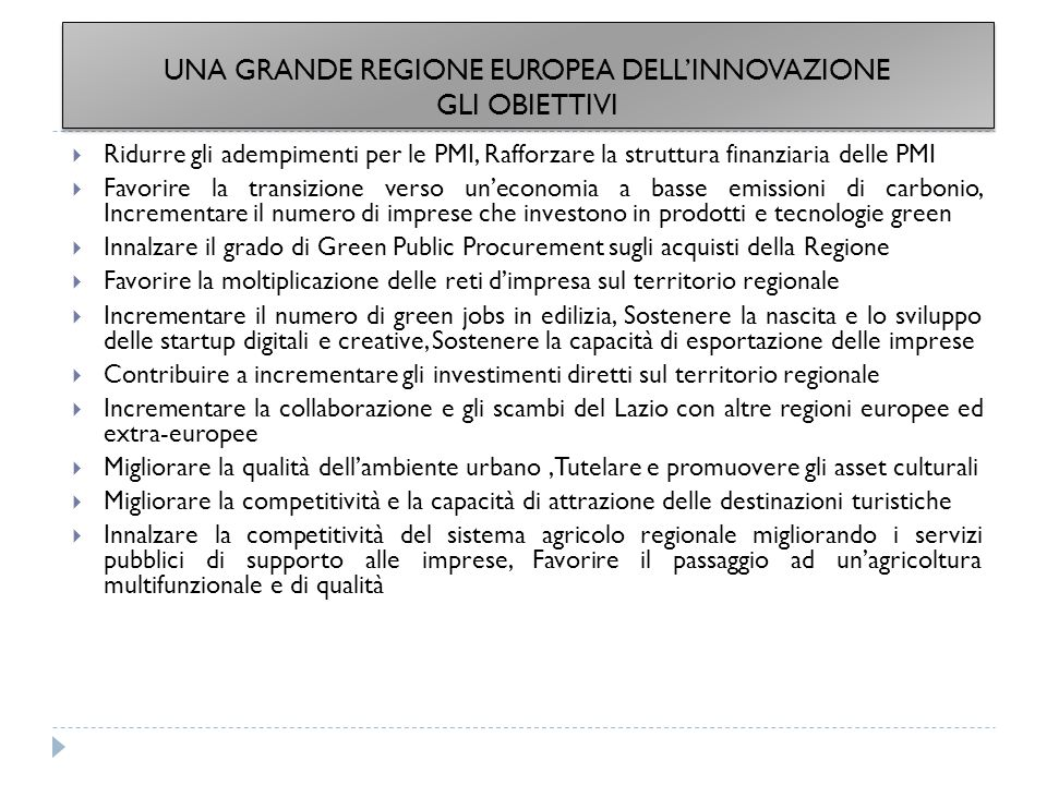 UNA GRANDE REGIONE EUROPEA DELL'INNOVAZIONE GLI OBIETTIVI  Ridurre gli adempimenti per le PMI, Rafforzare la struttura finanziaria delle PMI  Favorire la transizione verso un'economia a basse emissioni di carbonio, Incrementare il numero di imprese che investono in prodotti e tecnologie green  Innalzare il grado di Green Public Procurement sugli acquisti della Regione  Favorire la moltiplicazione delle reti d'impresa sul territorio regionale  Incrementare il numero di green jobs in edilizia, Sostenere la nascita e lo sviluppo delle startup digitali e creative, Sostenere la capacità di esportazione delle imprese  Contribuire a incrementare gli investimenti diretti sul territorio regionale  Incrementare la collaborazione e gli scambi del Lazio con altre regioni europee ed extra-europee  Migliorare la qualità dell'ambiente urbano,Tutelare e promuovere gli asset culturali  Migliorare la competitività e la capacità di attrazione delle destinazioni turistiche  Innalzare la competitività del sistema agricolo regionale migliorando i servizi pubblici di supporto alle imprese, Favorire il passaggio ad un'agricoltura multifunzionale e di qualità