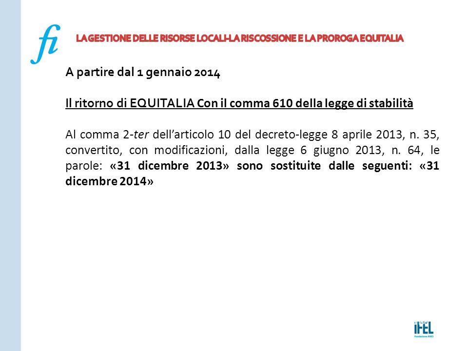 Pagina 166ROMA10/07/2013 A partire dal 1 gennaio 2014 Il ritorno di EQUITALIA Con il comma 610 della legge di stabilità Al comma 2-ter dell'articolo 1