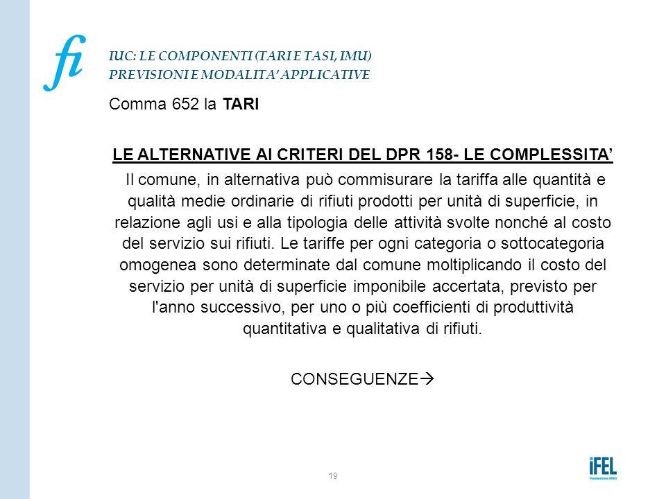 Comma 652 la TARI LE ALTERNATIVE AI CRITERI DEL DPR 158- LE COMPLESSITA' Il comune, in alternativa può commisurare la tariffa alle quantità e qualità
