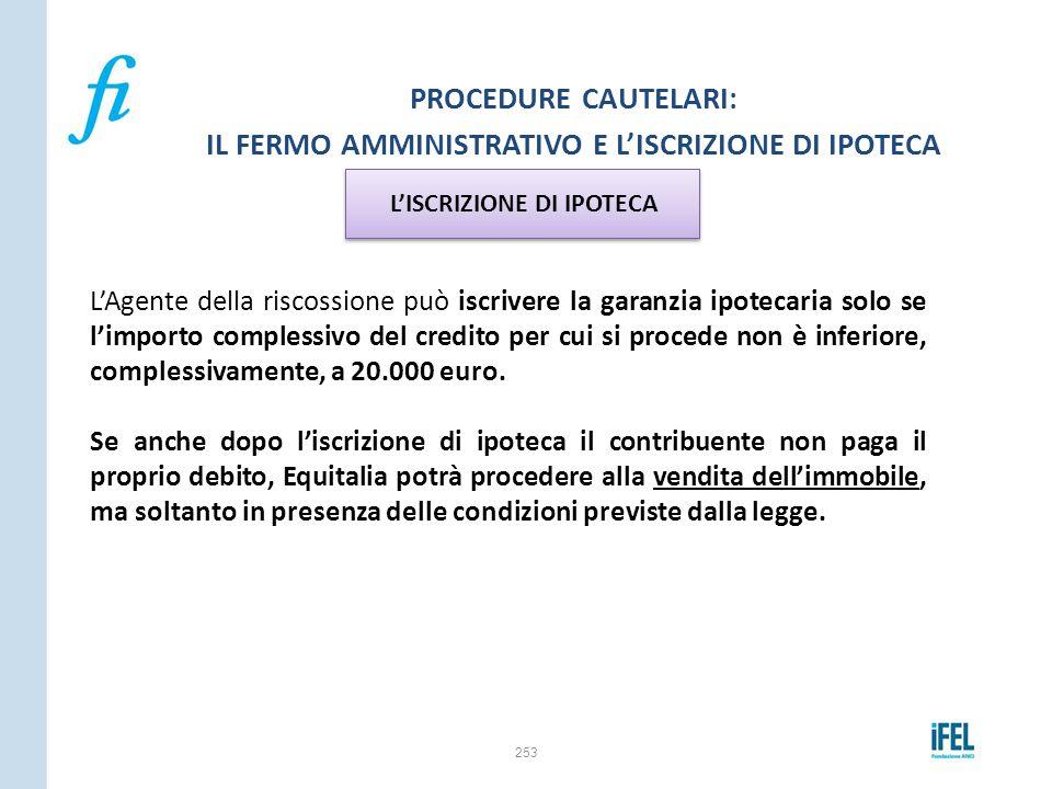 253 PROCEDURE CAUTELARI: IL FERMO AMMINISTRATIVO E L'ISCRIZIONE DI IPOTECA L'Agente della riscossione può iscrivere la garanzia ipotecaria solo se l'i
