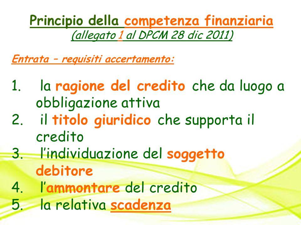 Principio della competenza finanziaria (allegato 1 al DPCM 28 dic 2011) Entrata – requisiti accertamento: 1. la ragione del credito che da luogo a obb