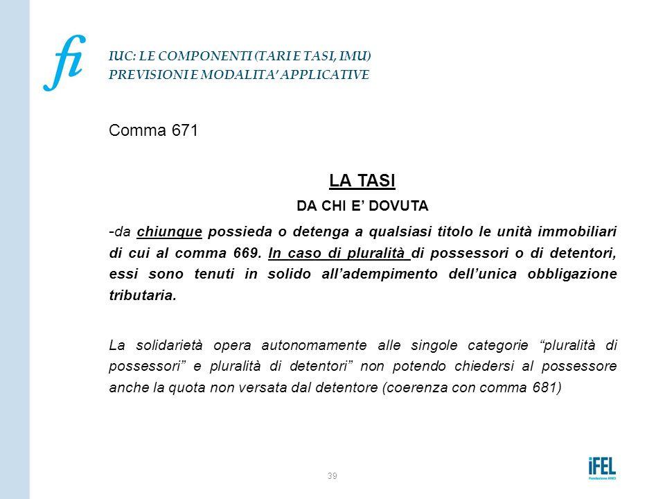 Comma 671 LA TASI DA CHI E' DOVUTA - da chiunque possieda o detenga a qualsiasi titolo le unità immobiliari di cui al comma 669. In caso di pluralità