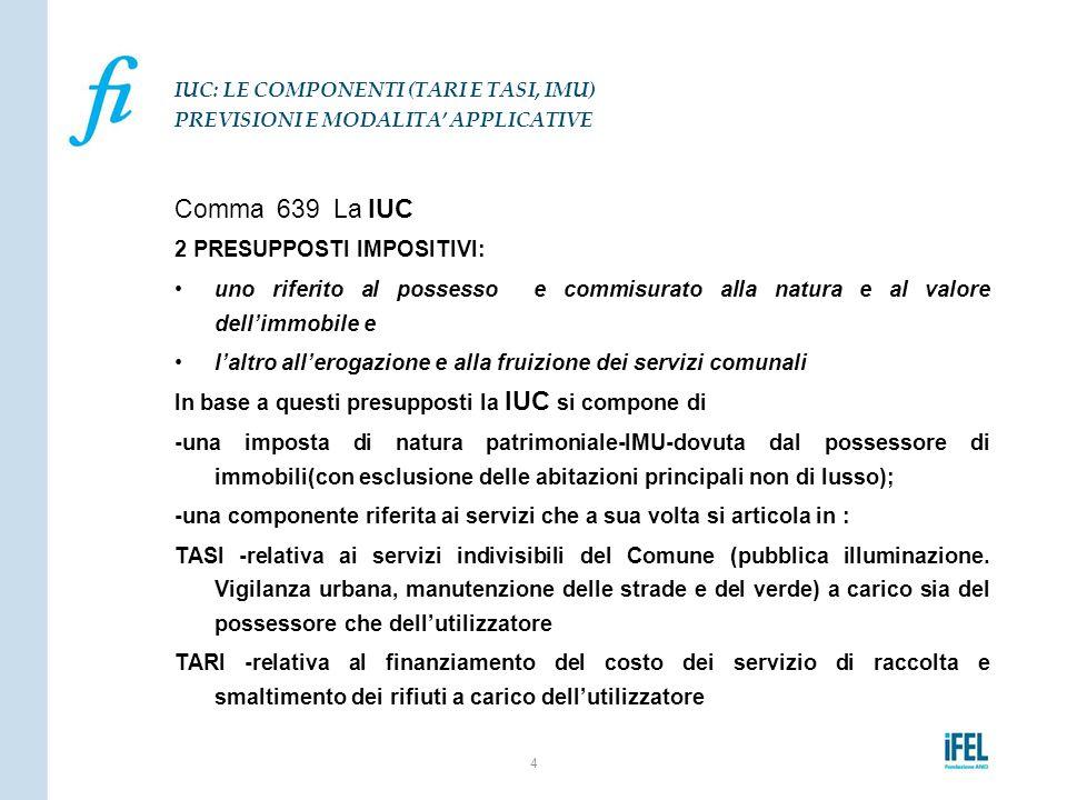 Comma 639 La IUC 2 PRESUPPOSTI IMPOSITIVI: uno riferito al possesso e commisurato alla natura e al valore dell'immobile e l'altro all'erogazione e all