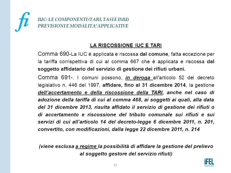 LA RISCOSSIONE IUC E TARI Comma 690- La IUC è applicata e riscossa dal comune, fatta eccezione per la tariffa corrispettiva di cui al comma 667 che è