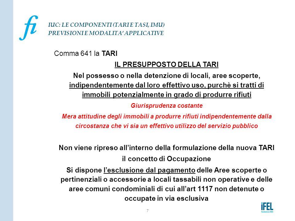 Comma 641 la TARI IL PRESUPPOSTO DELLA TARI Nel possesso o nella detenzione di locali, aree scoperte, indipendentemente dal loro effettivo uso, purchè