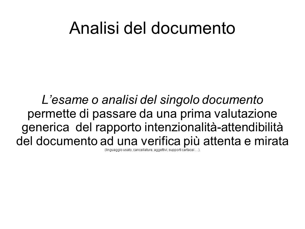 Analisi del documento L'esame o analisi del singolo documento permette di passare da una prima valutazione generica del rapporto intenzionalità-attendibilità del documento ad una verifica più attenta e mirata (linguaggio usato, cancellature, aggettivi, supporti cartacei …).