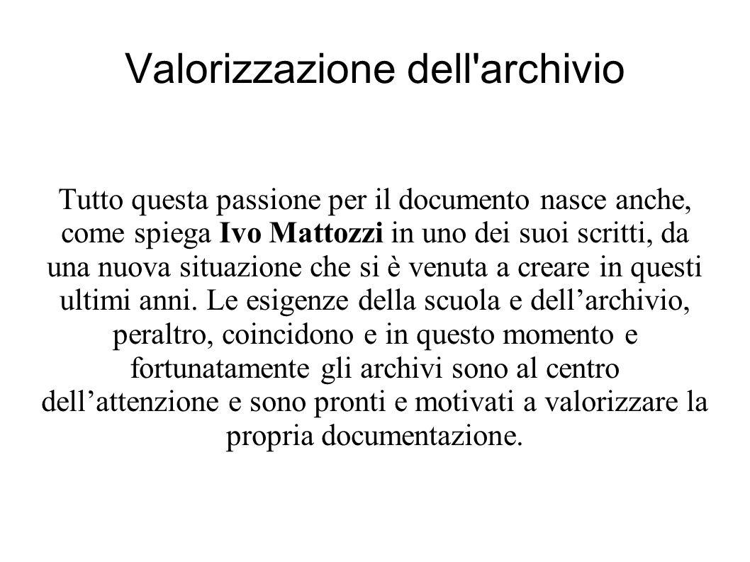 Valorizzazione dell archivio Tutto questa passione per il documento nasce anche, come spiega Ivo Mattozzi in uno dei suoi scritti, da una nuova situazione che si è venuta a creare in questi ultimi anni.