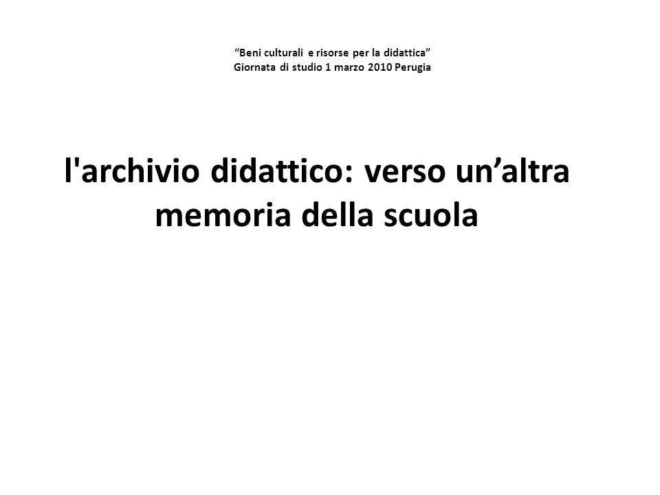 """""""Beni culturali e risorse per la didattica"""" Giornata di studio 1 marzo 2010 Perugia l'archivio didattico: verso un'altra memoria della scuola"""