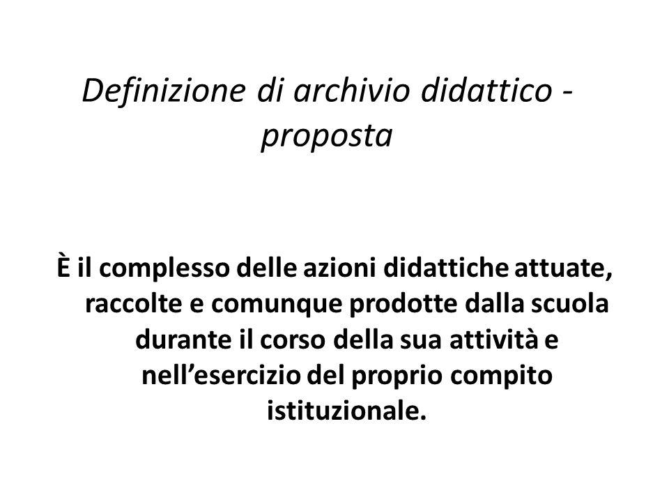 Definizione di archivio didattico - proposta È il complesso delle azioni didattiche attuate, raccolte e comunque prodotte dalla scuola durante il corso della sua attività e nell'esercizio del proprio compito istituzionale.