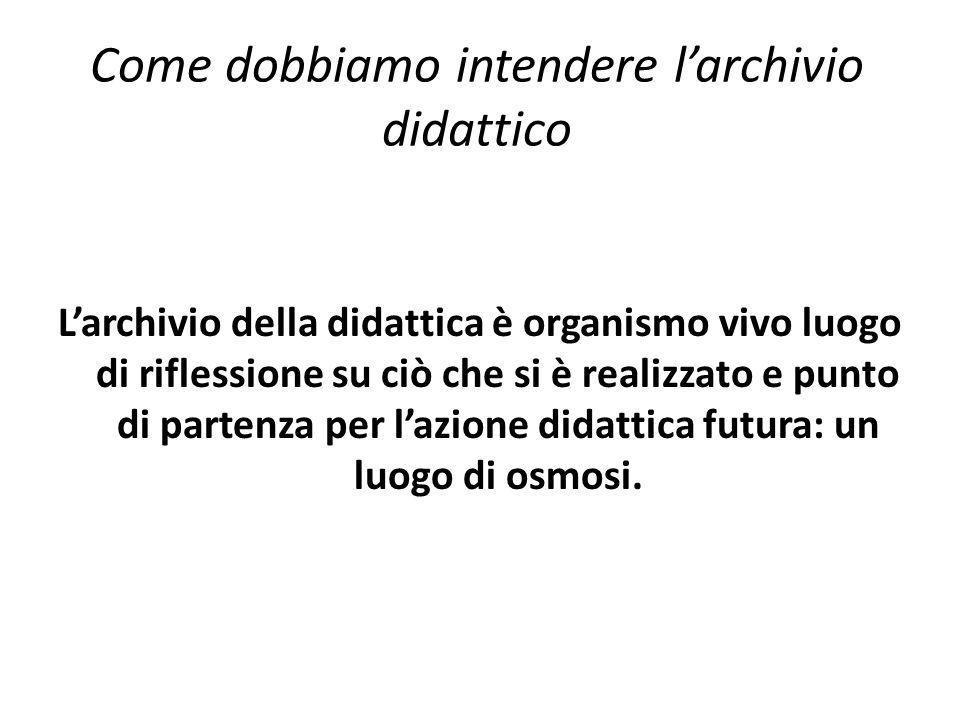 Come dobbiamo intendere l'archivio didattico L'archivio della didattica è organismo vivo luogo di riflessione su ciò che si è realizzato e punto di partenza per l'azione didattica futura: un luogo di osmosi.