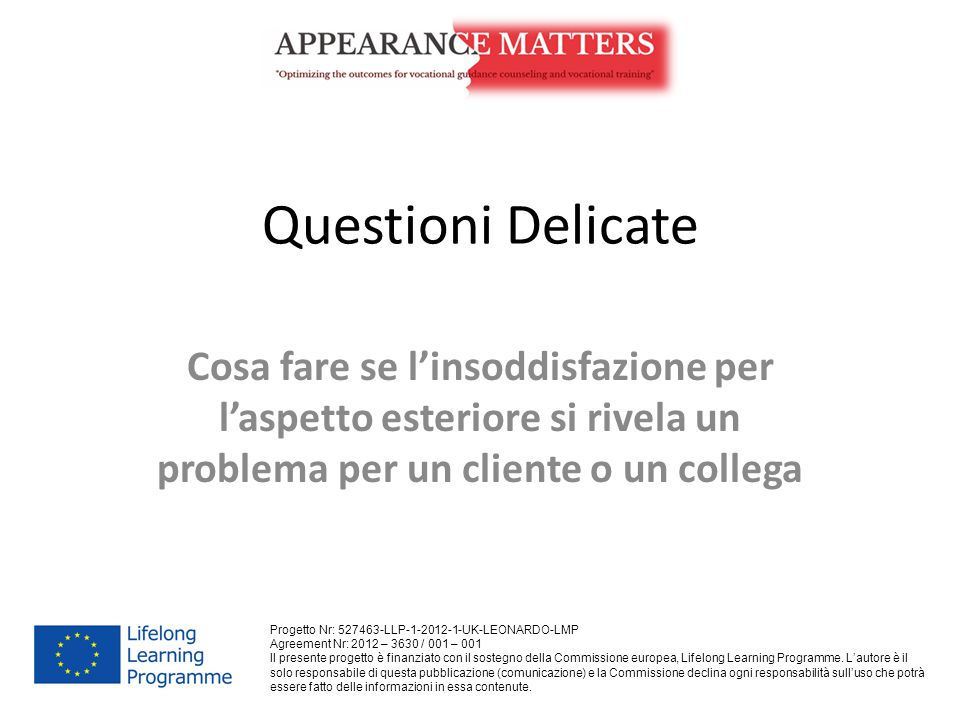 Questioni Delicate Cosa fare se l'insoddisfazione per l'aspetto esteriore si rivela un problema per un cliente o un collega Progetto Nr: 527463-LLP-1-