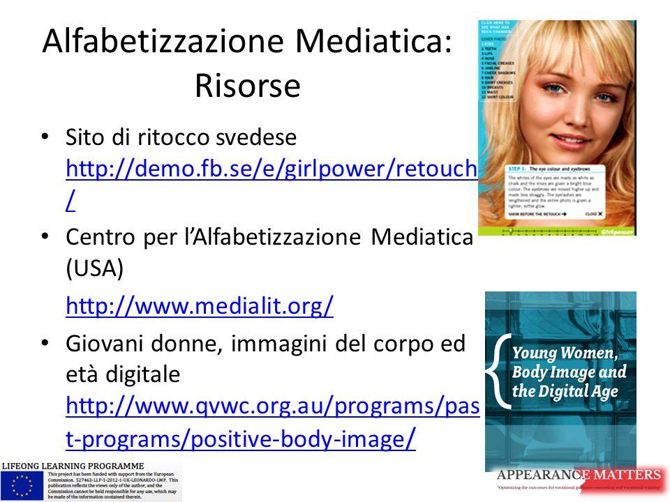Alfabetizzazione Mediatica: Risorse Sito di ritocco svedese http://demo.fb.se/e/girlpower/retouch / http://demo.fb.se/e/girlpower/retouch / Centro per l'Alfabetizzazione Mediatica (USA) http://www.medialit.org/ Giovani donne, immagini del corpo ed età digitale http://www.qvwc.org.au/programs/pas t-programs/positive-body-image / http://www.qvwc.org.au/programs/pas t-programs/positive-body-image /