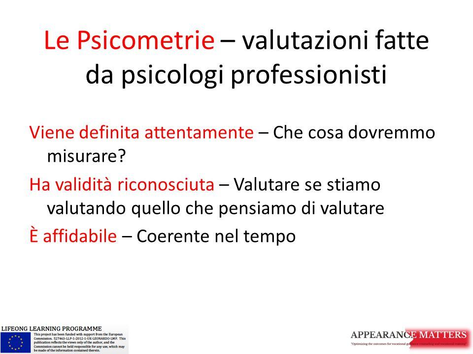 Le Psicometrie – valutazioni fatte da psicologi professionisti Viene definita attentamente – Che cosa dovremmo misurare? Ha validità riconosciuta – Va