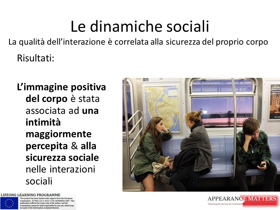 Le dinamiche sociali Risultati: L'immagine positiva del corpo è stata associata ad una intimità maggiormente percepita & alla sicurezza sociale nelle interazioni sociali La qualità dell'interazione è correlata alla sicurezza del proprio corpo