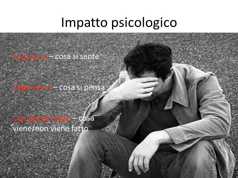 Impatto psicologico Emozione – cosa si sente Cognizione – cosa si pensa Comportamento – cosa viene/non viene fatto