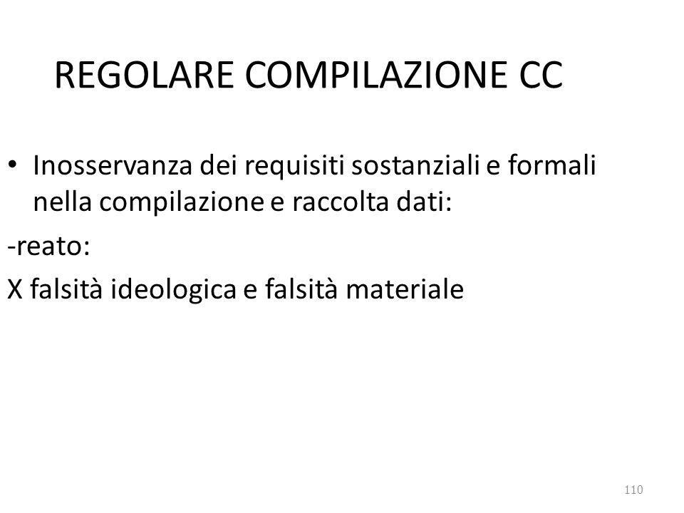 110 REGOLARE COMPILAZIONE CC Inosservanza dei requisiti sostanziali e formali nella compilazione e raccolta dati: -reato: X falsità ideologica e falsi