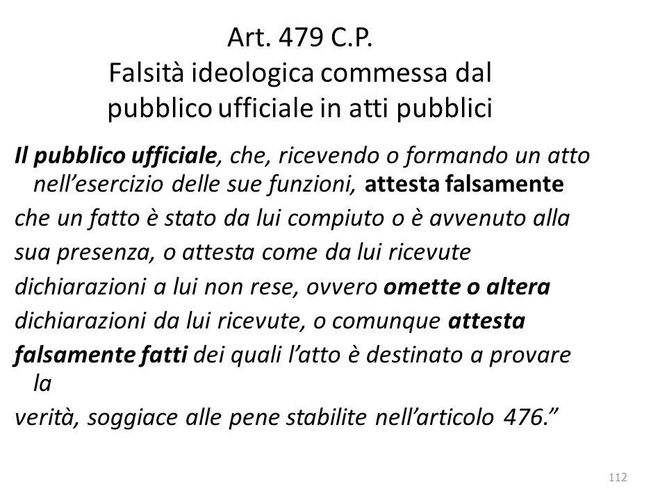 112 Art. 479 C.P. Falsità ideologica commessa dal pubblico ufficiale in atti pubblici Il pubblico ufficiale, che, ricevendo o formando un atto nell'es
