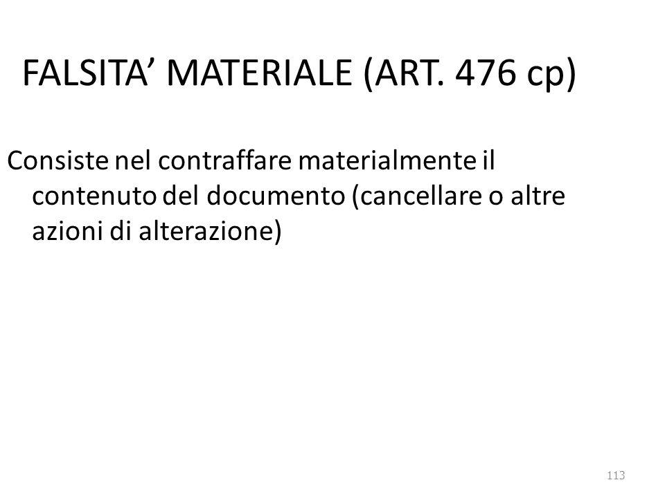 113 FALSITA' MATERIALE (ART. 476 cp) Consiste nel contraffare materialmente il contenuto del documento (cancellare o altre azioni di alterazione)