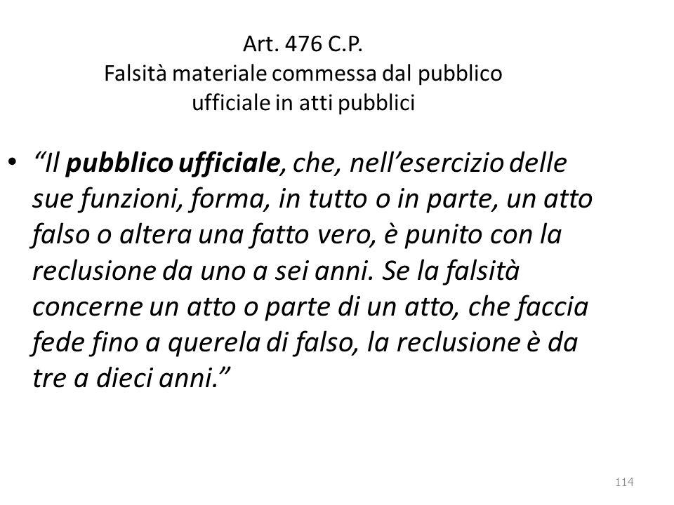 """114 Art. 476 C.P. Falsità materiale commessa dal pubblico ufficiale in atti pubblici """"Il pubblico ufficiale, che, nell'esercizio delle sue funzioni, f"""