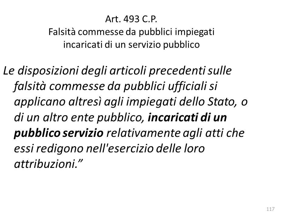 117 Art. 493 C.P. Falsità commesse da pubblici impiegati incaricati di un servizio pubblico Le disposizioni degli articoli precedenti sulle falsità co