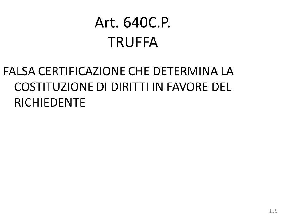 118 Art. 640C.P. TRUFFA FALSA CERTIFICAZIONE CHE DETERMINA LA COSTITUZIONE DI DIRITTI IN FAVORE DEL RICHIEDENTE