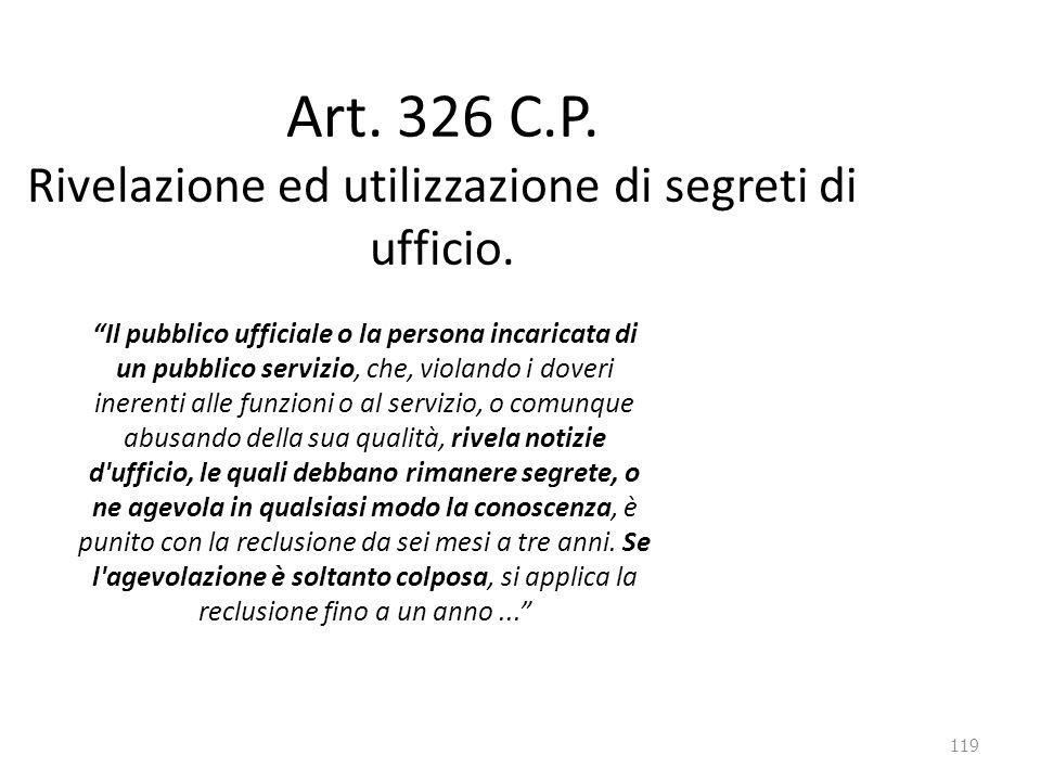 """119 Art. 326 C.P. Rivelazione ed utilizzazione di segreti di ufficio. """"Il pubblico ufficiale o la persona incaricata di un pubblico servizio, che, vio"""
