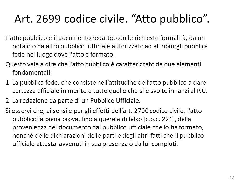 """12 Art. 2699 codice civile. """"Atto pubblico"""". L'atto pubblico è il documento redatto, con le richieste formalità, da un notaio o da altro pubblico uffi"""
