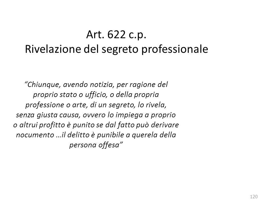 """120 Art. 622 c.p. Rivelazione del segreto professionale """"Chiunque, avendo notizia, per ragione del proprio stato o ufficio, o della propria profession"""