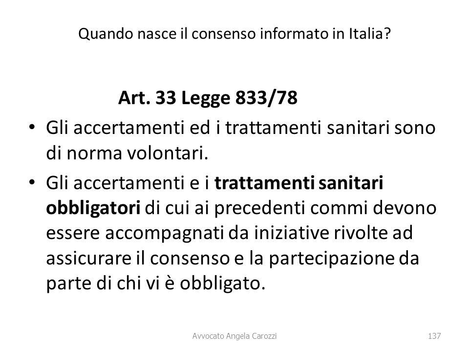 137 Quando nasce il consenso informato in Italia? Art. 33 Legge 833/78 Gli accertamenti ed i trattamenti sanitari sono di norma volontari. Gli accerta