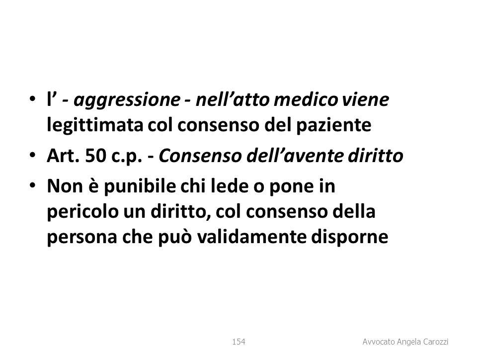 154 l' - aggressione - nell'atto medico viene legittimata col consenso del paziente Art. 50 c.p. - Consenso dell'avente diritto Non è punibile chi led