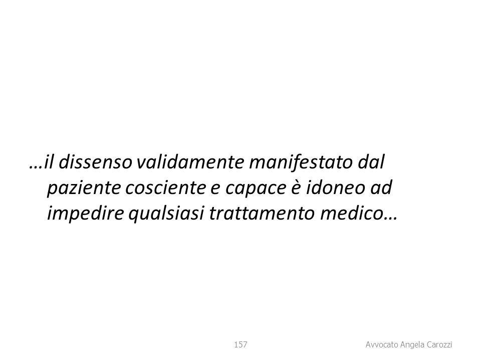 157 …il dissenso validamente manifestato dal paziente cosciente e capace è idoneo ad impedire qualsiasi trattamento medico… 157 Avvocato Angela Carozz