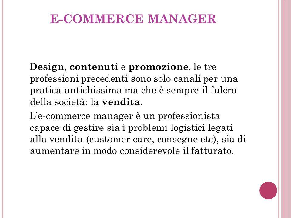E-COMMERCE MANAGER Design, contenuti e promozione, le tre professioni precedenti sono solo canali per una pratica antichissima ma che è sempre il fulcro della società: la vendita.