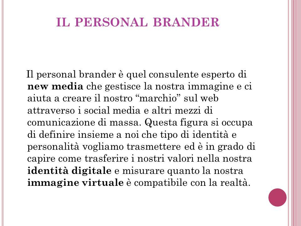 IL PERSONAL BRANDER Il personal brander è quel consulente esperto di new media che gestisce la nostra immagine e ci aiuta a creare il nostro marchio sul web attraverso i social media e altri mezzi di comunicazione di massa.