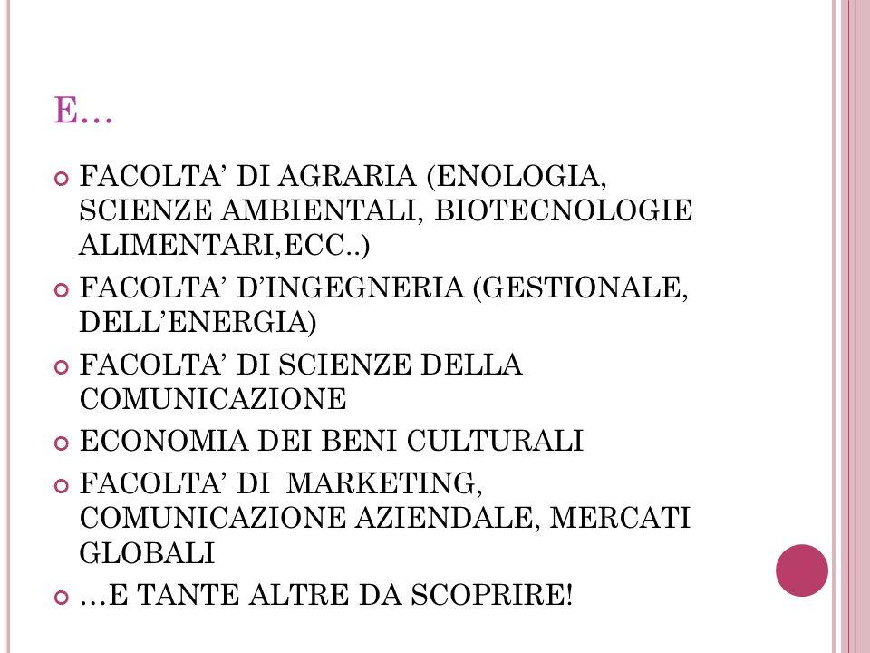E… FACOLTA' DI AGRARIA (ENOLOGIA, SCIENZE AMBIENTALI, BIOTECNOLOGIE ALIMENTARI,ECC..) FACOLTA' D'INGEGNERIA (GESTIONALE, DELL'ENERGIA) FACOLTA' DI SCIENZE DELLA COMUNICAZIONE ECONOMIA DEI BENI CULTURALI FACOLTA' DI MARKETING, COMUNICAZIONE AZIENDALE, MERCATI GLOBALI …E TANTE ALTRE DA SCOPRIRE!