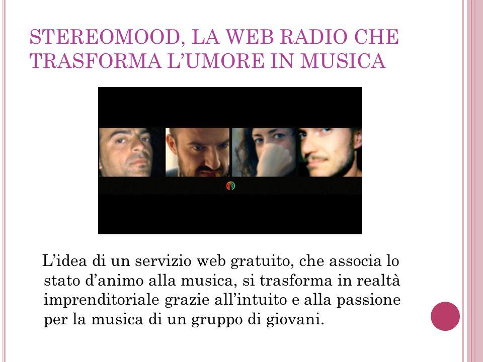 STEREOMOOD, LA WEB RADIO CHE TRASFORMA L'UMORE IN MUSICA L'idea di un servizio web gratuito, che associa lo stato d'animo alla musica, si trasforma in realtà imprenditoriale grazie all'intuito e alla passione per la musica di un gruppo di giovani.