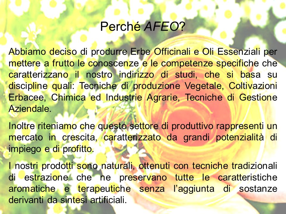 Perché AFEO? Abbiamo deciso di produrre Erbe Officinali e Oli Essenziali per mettere a frutto le conoscenze e le competenze specifiche che caratterizz