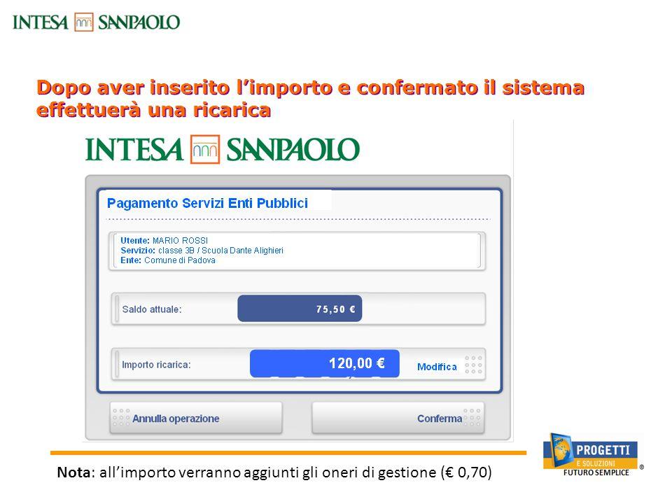 Dopo aver inserito l'importo e confermato il sistema effettuerà una ricarica Canali Bancari On-line: Sportello Bancomat Nota: all'importo verranno aggiunti gli oneri di gestione (€ 0,70)