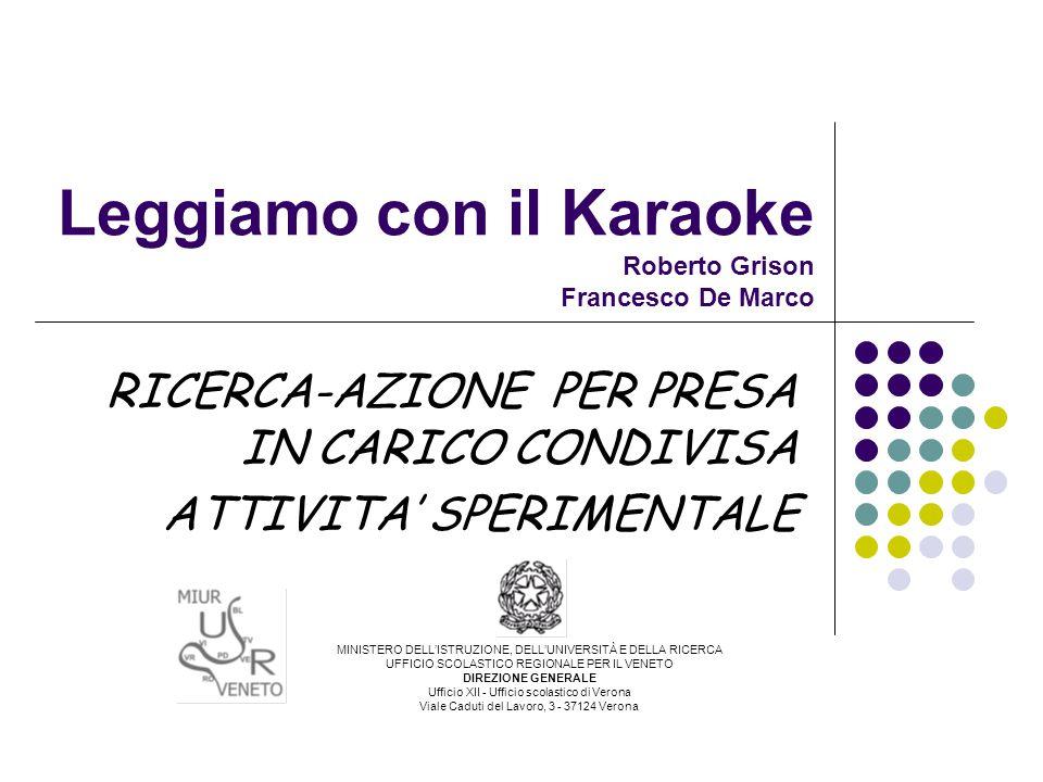 Leggiamo con il Karaoke Roberto Grison Francesco De Marco RICERCA-AZIONE PER PRESA IN CARICO CONDIVISA ATTIVITA' SPERIMENTALE MINISTERO DELL'ISTRUZIONE, DELL'UNIVERSITÀ E DELLA RICERCA UFFICIO SCOLASTICO REGIONALE PER IL VENETO DIREZIONE GENERALE Ufficio XII - Ufficio scolastico di Verona Viale Caduti del Lavoro, 3 - 37124 Verona